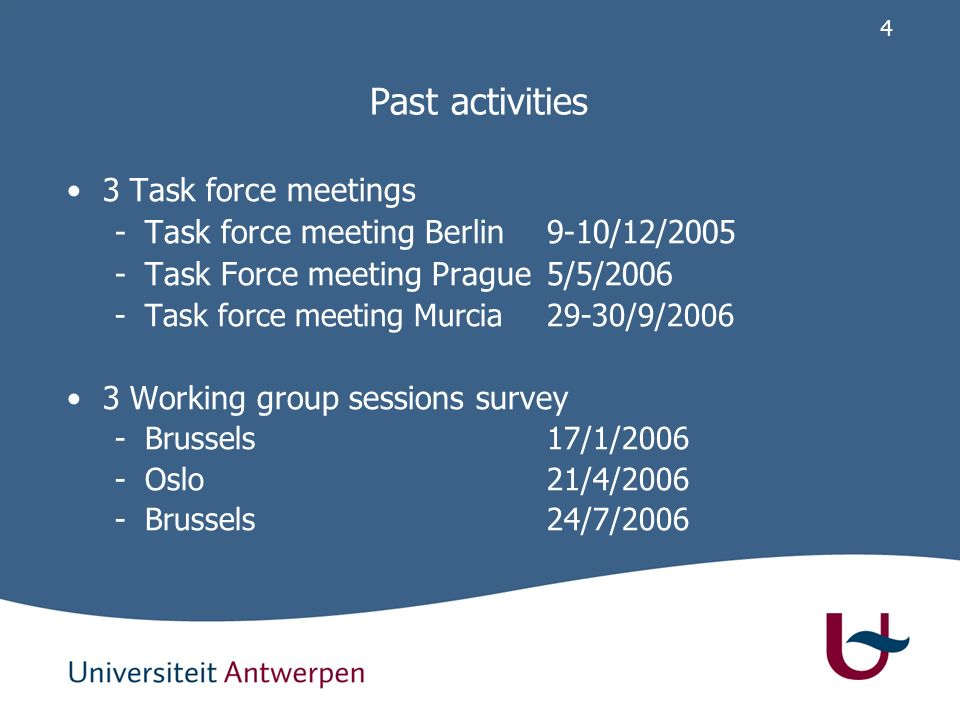 4 Past activities 3 Task force meetings -Task force meeting Berlin9-10/12/2005 -Task Force meeting Prague5/5/2006 -Task force meeting Murcia29-30/9/2006 3 Working group sessions survey -Brussels17/1/2006 -Oslo21/4/2006 -Brussels24/7/2006