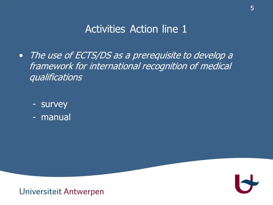 5 Activities Action line 1 The use of ECTS/DS as a prerequisite to develop a framework for international recognition of medical qualifications -survey -manual