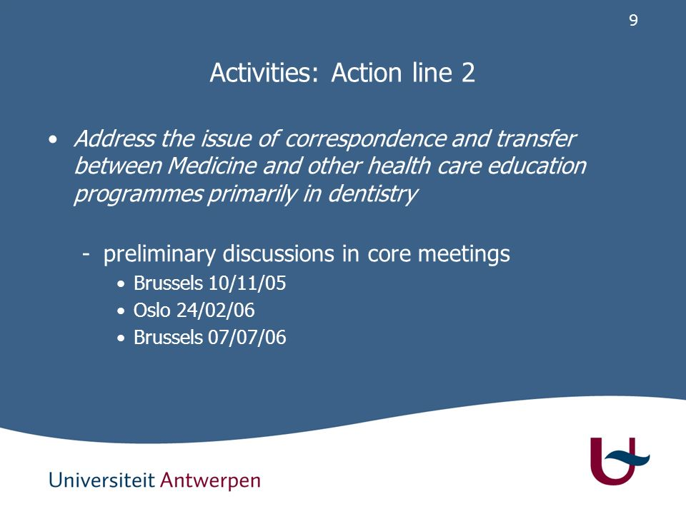 9 Activities: Action line 2 Address the issue of correspondence and transfer between Medicine and other health care education programmes primarily in dentistry -preliminary discussions in core meetings Brussels 10/11/05 Oslo 24/02/06 Brussels 07/07/06