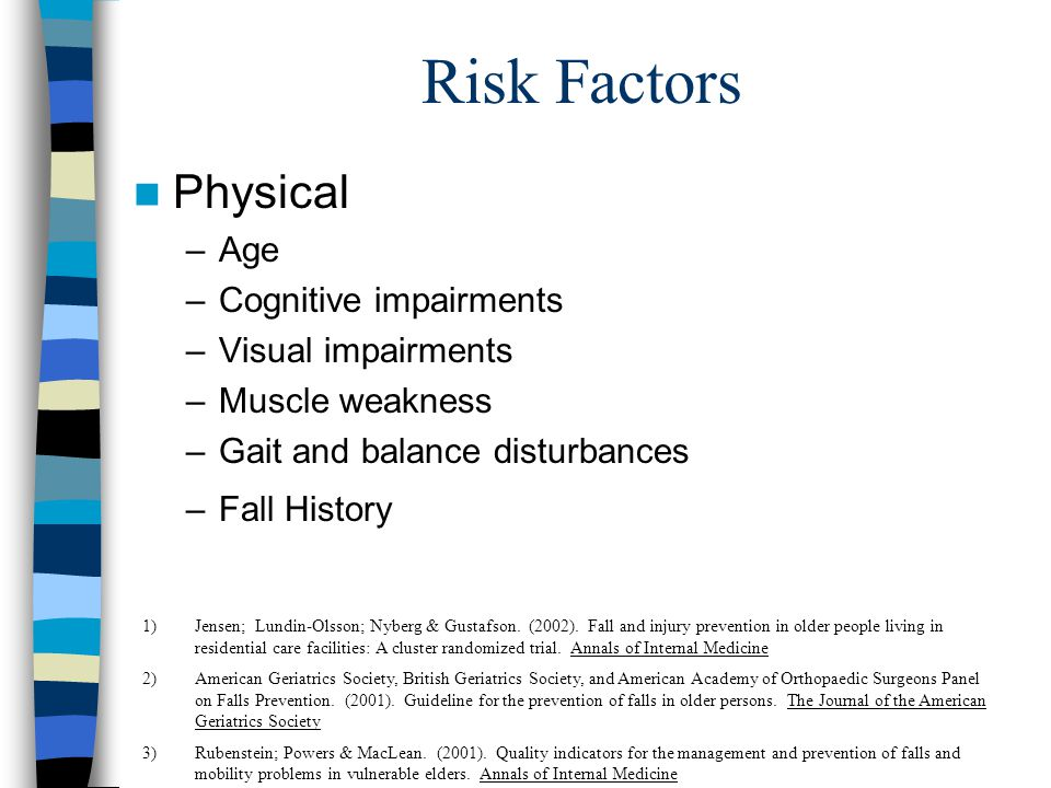 Risk Factors Physical –Age –Cognitive impairments –Visual impairments –Muscle weakness –Gait and balance disturbances –Fall History 1)Jensen; Lundin-Olsson; Nyberg & Gustafson.