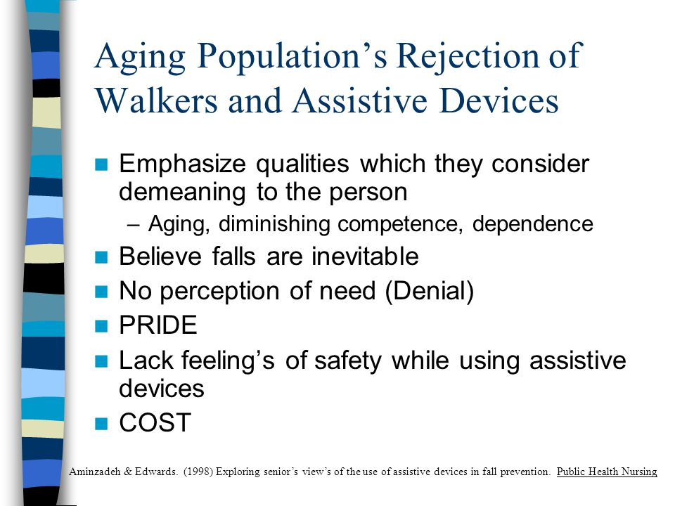 Aging Population's Rejection of Walkers and Assistive Devices Emphasize qualities which they consider demeaning to the person –Aging, diminishing competence, dependence Believe falls are inevitable No perception of need (Denial) PRIDE Lack feeling's of safety while using assistive devices COST Aminzadeh & Edwards.