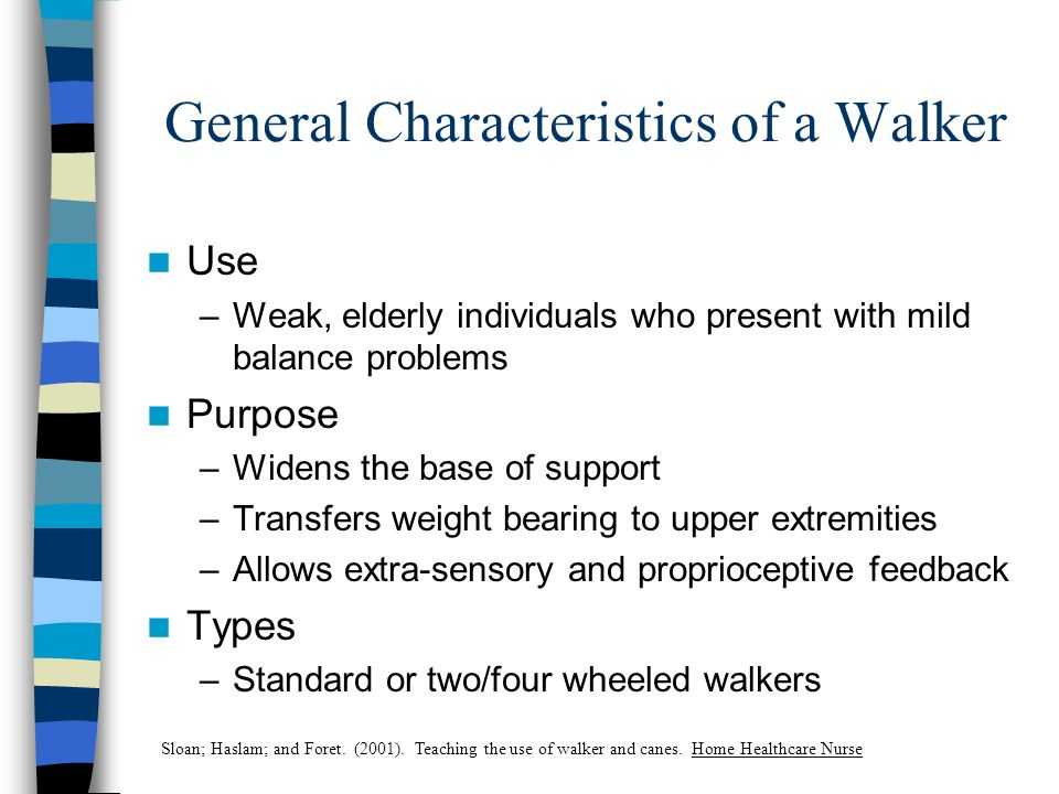 General Characteristics of a Walker Use –Weak, elderly individuals who present with mild balance problems Purpose –Widens the base of support –Transfers weight bearing to upper extremities –Allows extra-sensory and proprioceptive feedback Types –Standard or two/four wheeled walkers Sloan; Haslam; and Foret.