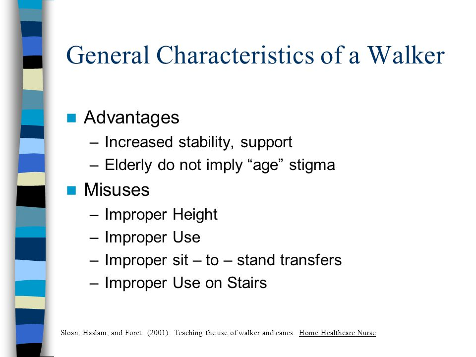 General Characteristics of a Walker Advantages –Increased stability, support –Elderly do not imply age stigma Misuses –Improper Height –Improper Use –Improper sit – to – stand transfers –Improper Use on Stairs Sloan; Haslam; and Foret.