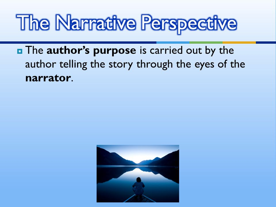  We should remember that the narrator's views do not necessarily represent the author's, but in many instances the narrator does act as a conduit for an author to convey his or her perspective.