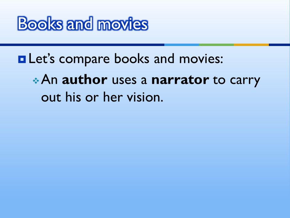  Let's compare books and movies:  An author uses a narrator to carry out his or her vision.