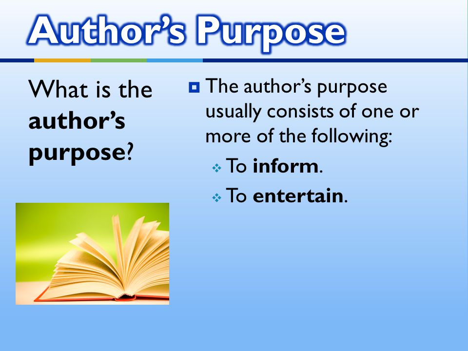  The author's purpose usually consists of one or more of the following:  To inform.