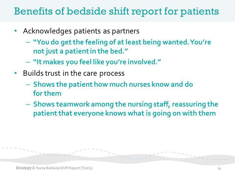 Benefits of bedside shift report for patients (continued) Encourages patient and family engagement – Gives the patient and family an opportunity to ask questions and correct any inaccuracies in handoff – Informs the patient and family members about the patient's care throughout the stay and helps with the transition to home Strategy 3 : Bedside Shift Report15