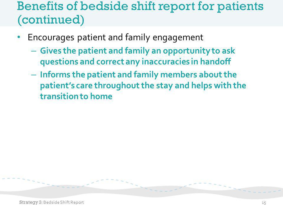 Benefits of bedside shift report for nurses Better information about the patient's condition Accountability Time management Patient safety 16 Strategy 3 : Nurse Bedside Shift Report (Tool 3)