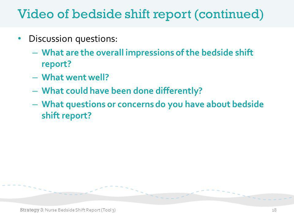 Tips for bedside shift report Invite patients and family at admission to participate using bedside shift report brochure (Tool 1) Use checklist to facilitate bedside shift report (Tool 2) Don't address a problem with the room or situation outgoing nurse in front of the patient Thank the nurse going off duty if everything is in good shape 19 Strategy 3 : Nurse Bedside Shift Report (Tool 3)