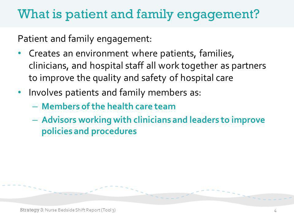 Patient- and family-centered care Patient and family engagement is an important part of providing patient- and family-centered care Core concepts of patient- and family-centered care: – Dignity and respect – Information sharing – Involvement – Collaboration Strategy 3 : Bedside Shift Report5