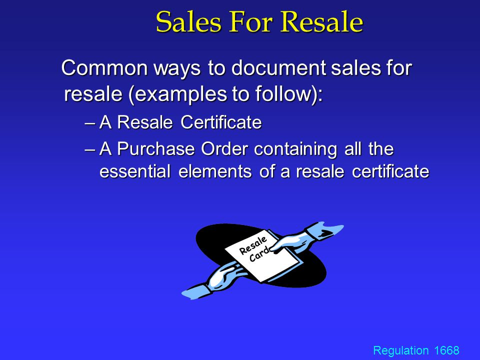 Basic Elements of a Resale Certificate Purchaser's name Purchaser's address Purchaser's valid seller's permit number Purchaser's type of business activity Seller's name Item(s) being purchased Statement that purchase is for resale Date resale certificate is signed Authorized purchaser's signature Purchaser's title Regulation 1668