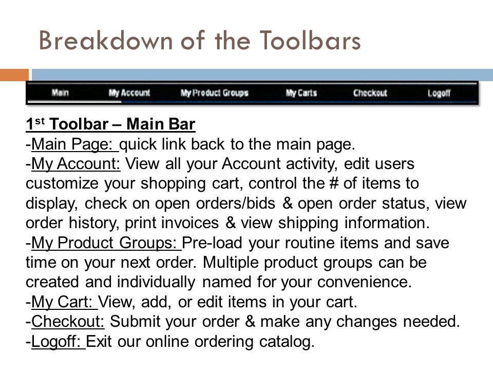 Breakdown of Toolbars  2 nd Toolbar – Current order Information  Shipping address: Location current order will ship-to  Shipping Info: Includes ship-via & ship date  Required Info: Required date & order PO#  Shopping Cart: How many items are in your cart & your current order total