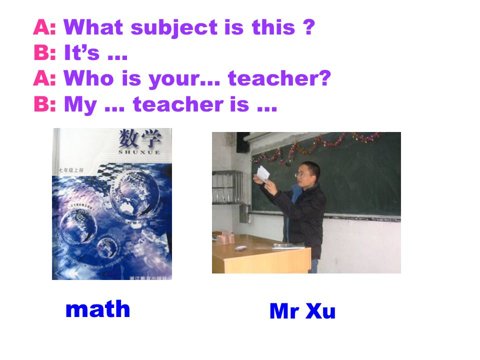math Mr Xu A: What subject is this ? B: Its … A: Who is your… teacher? B: My … teacher is …