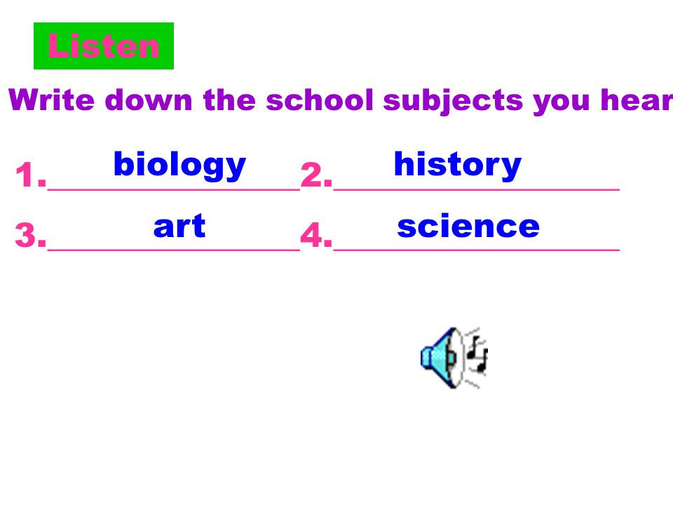 Listen Write down the school subjects you hear.