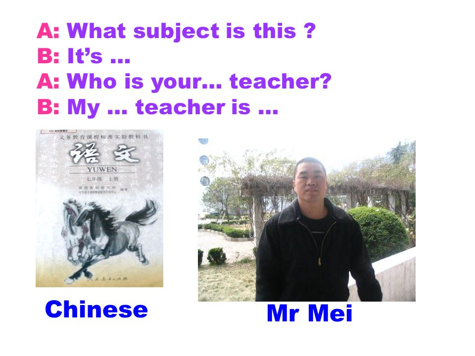 Chinese Mr Mei A: What subject is this ? B: Its … A: Who is your… teacher? B: My … teacher is …