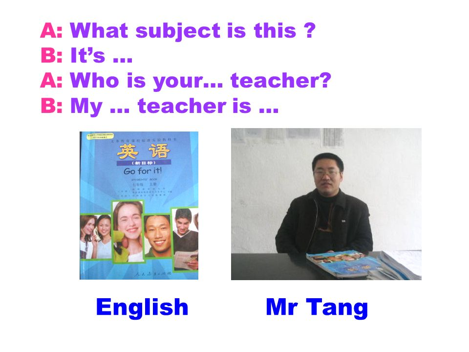 EnglishMr Tang A: What subject is this ? B: Its … A: Who is your… teacher? B: My … teacher is …