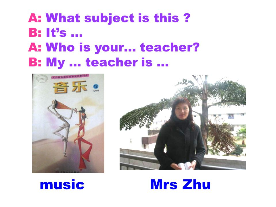 A: What subject is this ? B: Its … A: Who is your… teacher? B: My … teacher is … musicMrs Zhu
