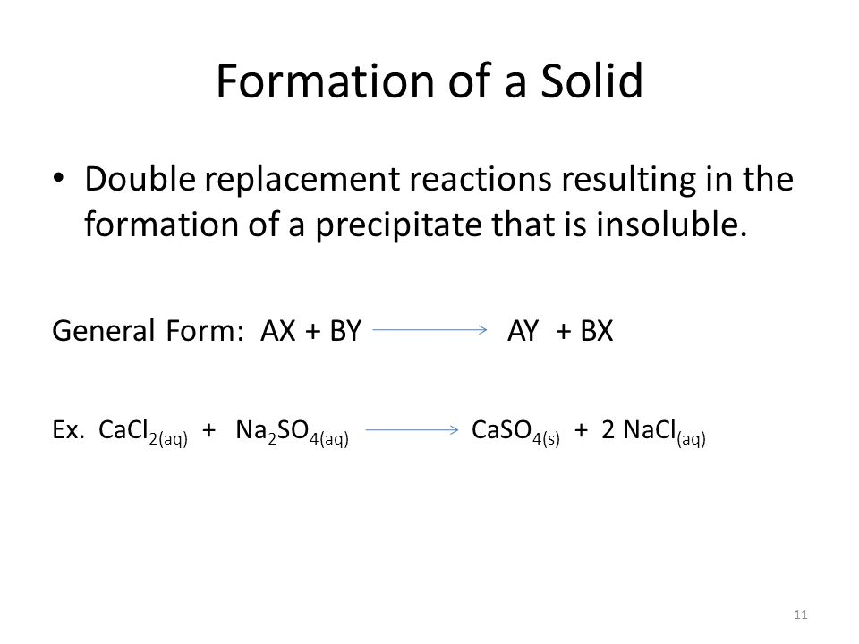 Formation of a Solid Double replacement reactions resulting in the formation of a precipitate that is insoluble.