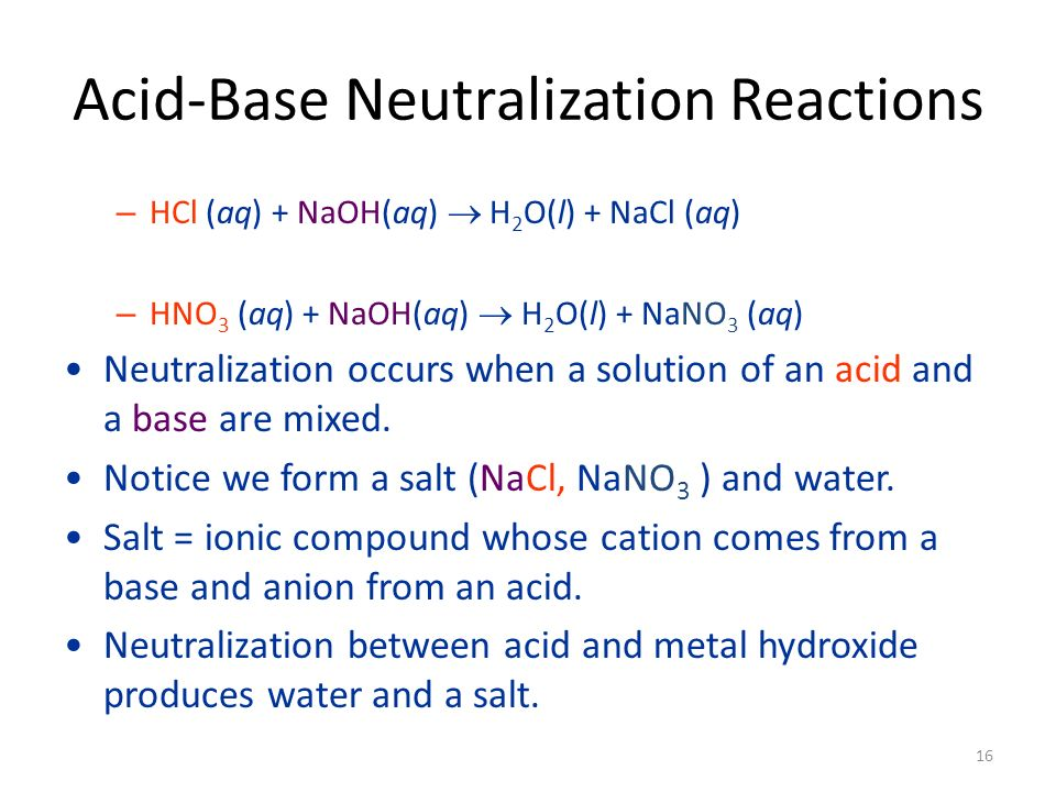 Acid-Base Neutralization Reactions – HCl (aq) + NaOH(aq) H 2 O(l) + NaCl (aq) – HNO 3 (aq) + NaOH(aq) H 2 O(l) + NaNO 3 (aq) Neutralization occurs when a solution of an acid and a base are mixed.