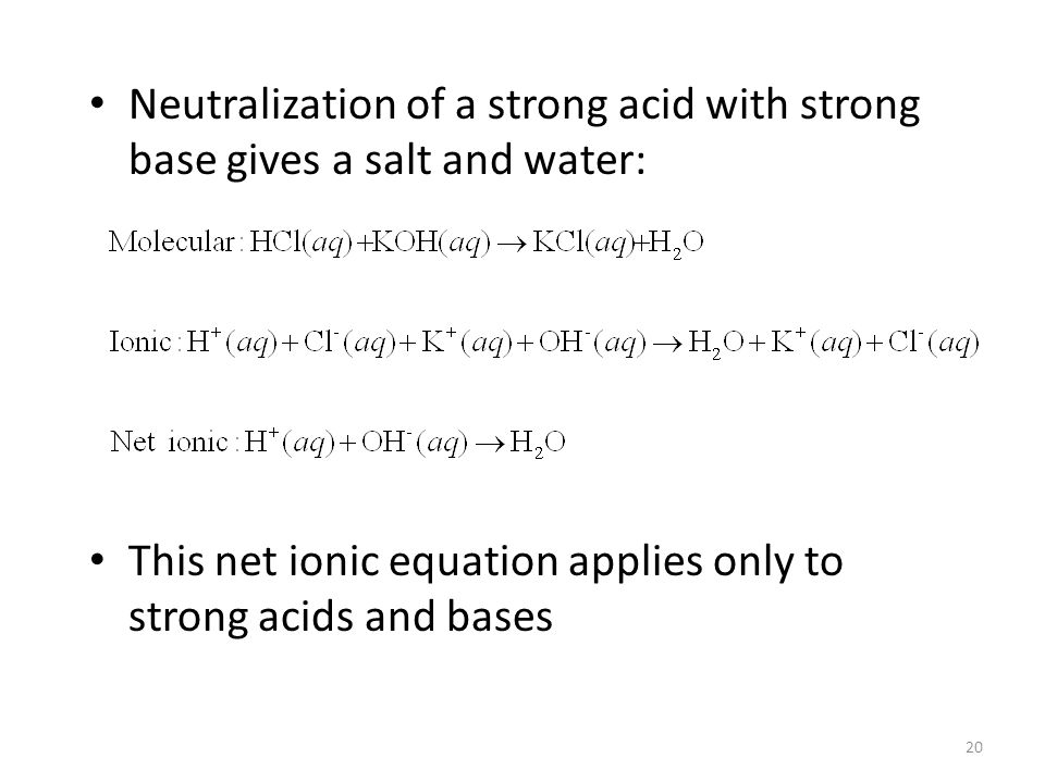 Neutralization of a strong acid with strong base gives a salt and water: This net ionic equation applies only to strong acids and bases 20
