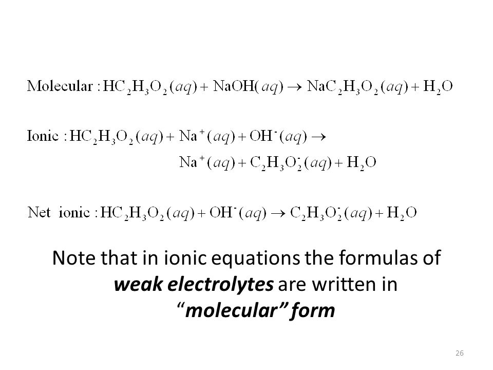 Note that in ionic equations the formulas of weak electrolytes are written inmolecular form 26