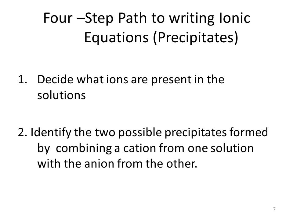 Four –Step Path to writing Ionic Equations (Precipitates) 1.Decide what ions are present in the solutions 2.