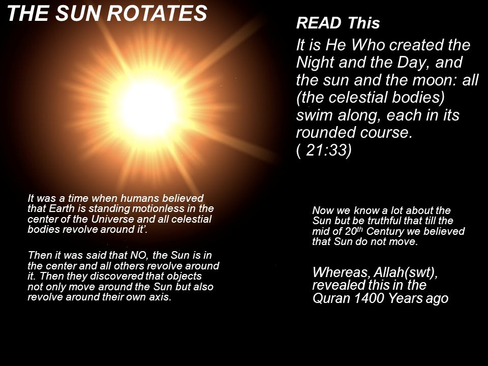 READ This And the Sun runs its course for a period determined for it; that is the decree of (Him) the exalted in Might, the All- Knowing. [Al-Qur'an 36:38] THE SUN WILL EXTINGUISH Now we know that the light of the sun is due to a chemical process on its surface that has been taking place continuously for the past five billion years.