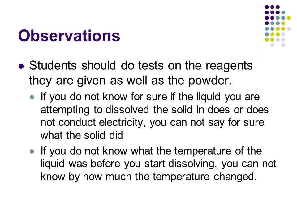 Observation & Inference If the student attempts to dissolve the.1g of the powder in 1 ml of water and the temperature goes down from 22.1  C to 20.9  C, that is an observation If instead the student writes down that dissolving the powder is an endothermic process, that is an inference.