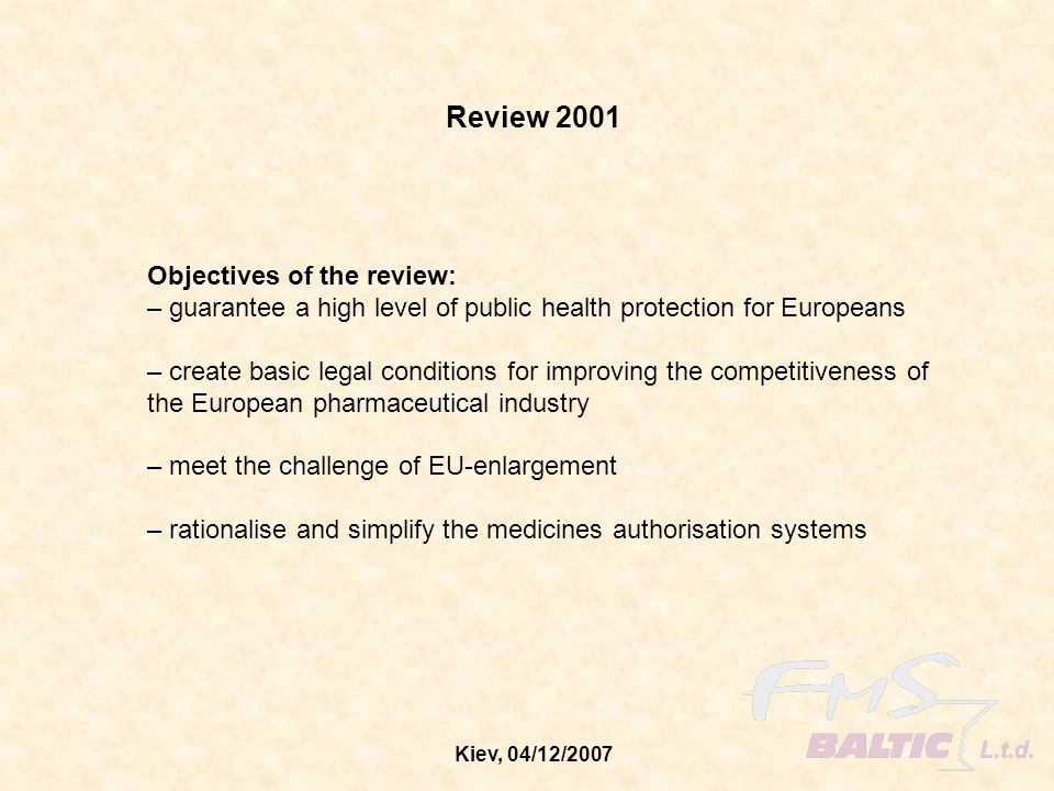 Kiev, 04/12/2007 Finalisation of the Review 2001 Regulation 726/2004 Community procedures for authorisation of medicinal products for human and veterinary use – centralised procedure (replaces Regulation 2309/93) Directive 2004/27/EC amending Directive 2001/83/EC related to medicinal products for human use Directive 2004/24/EC amending Directive 2001/83/EC related to traditional herbal medicinal products – The most parts of the regulation came in force on 20 November 2005 – all EU member states had to implement the revised directives by 30 October, 2005