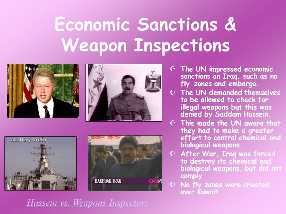 Economic Sanctions & Weapon Inspections The UN impressed economic sanctions on Iraq, such as no fly-zones and embargo.