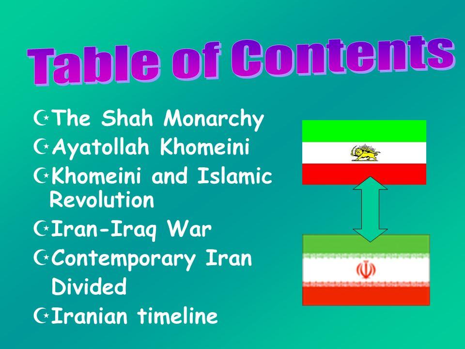 The Shah Monarchy Ayatollah Khomeini Khomeini and Islamic Revolution Iran-Iraq War Contemporary Iran Divided Iranian timeline