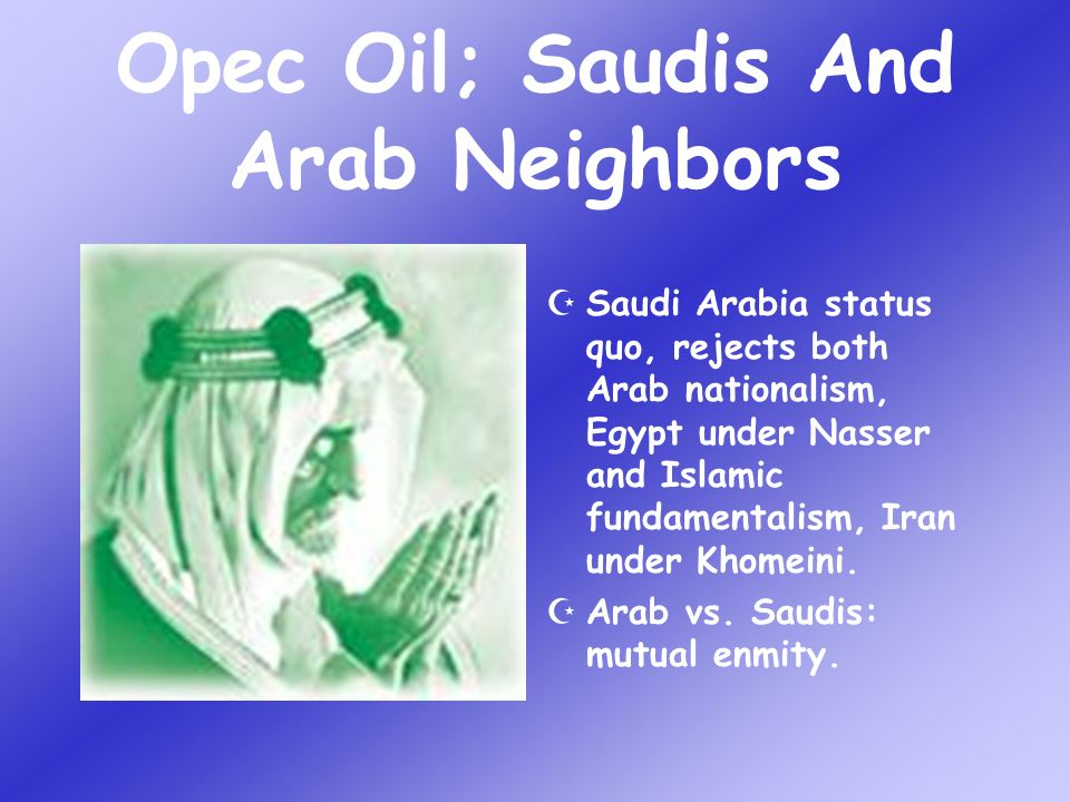 Saudi Arabia status quo, rejects both Arab nationalism, Egypt under Nasser and Islamic fundamentalism, Iran under Khomeini.
