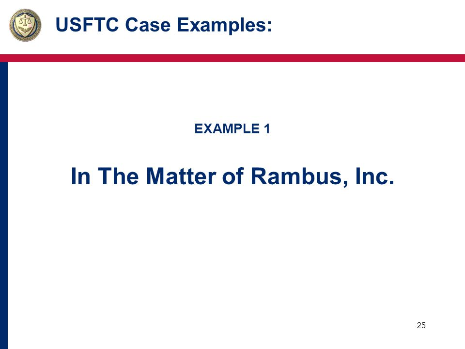 26 USFTC Case Examples: Basic Facts: o Participation in a standard setting organization (SSO) o Rambus and others met over several years to select and adopt various technical standards for DRAMs (dynamic random access memory).