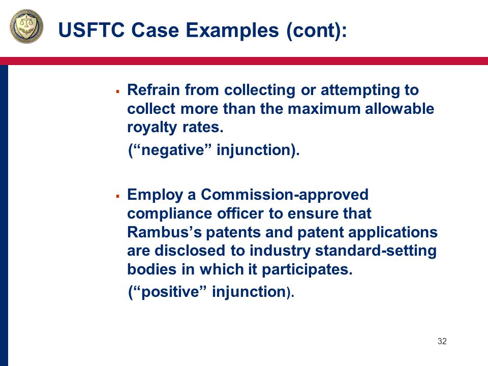 33 USFTC Case Examples (cont): o The Commission's Rambus opinion made clear that:  Having found liability, we want a remedy strong enough to restore ongoing competition and thereby to inspire confidence in the standard-setting process.