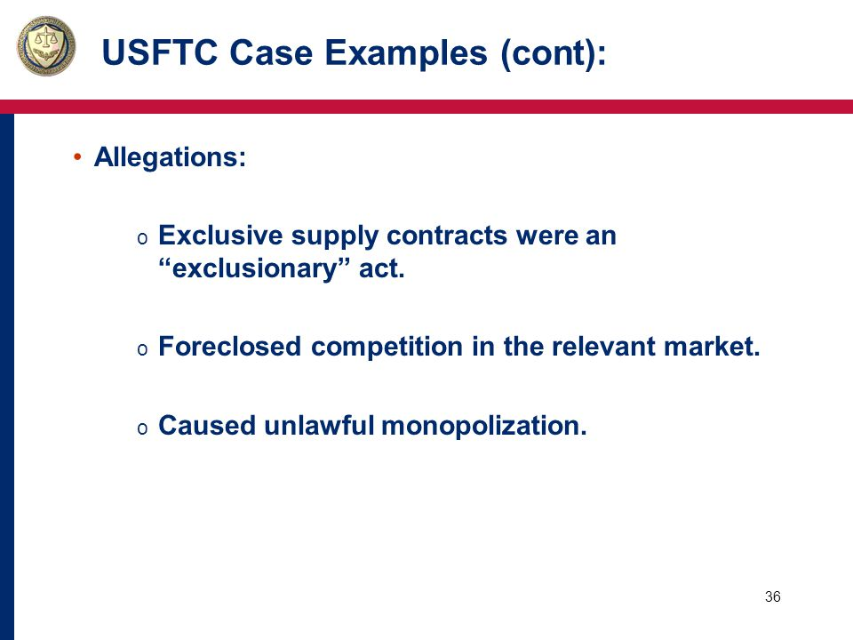 37 USFTC Case Examples (cont): Remedy: USFTC went to federal court, sought, and obtained: o Termination of unlawful exclusive agreements.