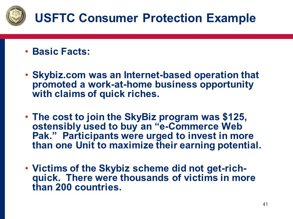 42 USFTC Consumer Protection Example The FTC alleged that: o The company's claims that consumers who invested in SkyBiz would make substantial income were false; o The company failed to disclose that most people in pyramid schemes lose money is deceptive; o SkyBiz was actually an illegal pyramid scheme.