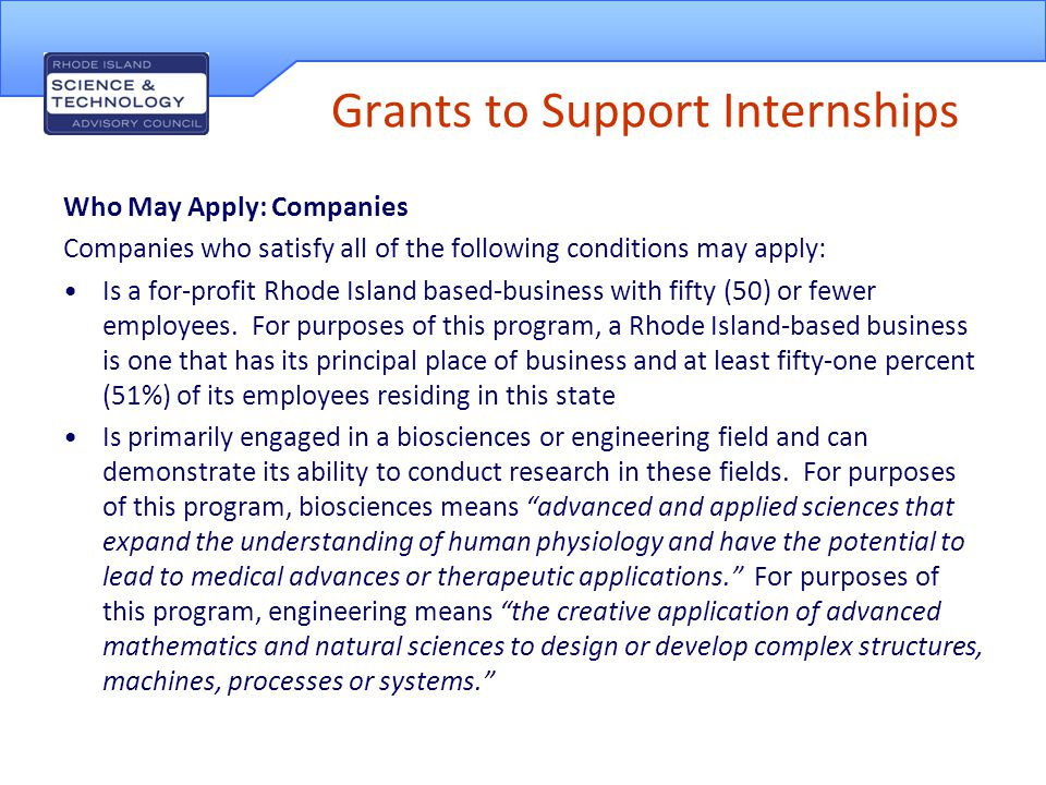 Who May Apply: Students Persons seeking internship opportunities who satisfy the following conditions may apply: Is a Rhode Island resident attending a Rhode Island college or university If enrolled in a community college, must be enrolled in an Associate's degree or Certificate program or completed one within the past year If enrolled in a four year college or university, must have completed at least sophomore year the semester before the internship or have graduated If a graduate student, must be enrolled in a graduate program or have completed one within the last year