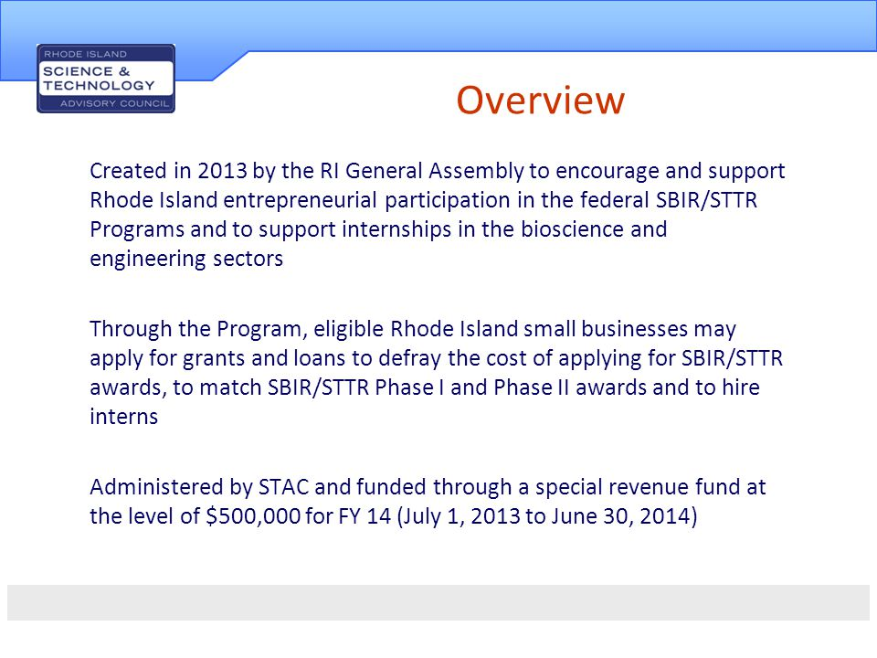 Goals & Objectives Create the conditions in RI where businesses can start, grow and thrive IRISB Programs administered by STAC support this mission by: leveraging state dollars to encourage and support Rhode Island entrepreneurial participation in the federal SBIR/STTR programs increasing the amount of federal research dollars received by Rhode Island firms sustaining companies through the early stages of product development, encouraging the establishment of high potential, high quality, high growth ventures in Rhode Island, and enhancing the talent pipeline in the life sciences and engineering fields