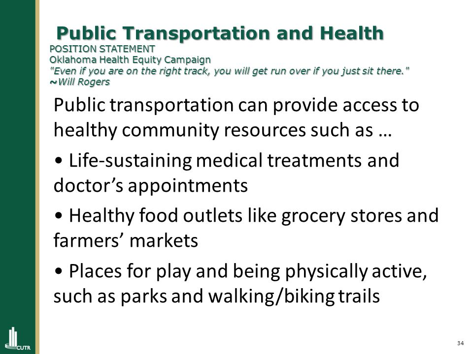35 Public Transportation and Health POSITION STATEMENT Oklahoma Health Equity Campaign Even if you are on the right track, you will get run over if you just sit there. ~Will Rogers Public Transportation and Health POSITION STATEMENT Oklahoma Health Equity Campaign Even if you are on the right track, you will get run over if you just sit there. ~Will Rogers POLICY RECOMMENDATIONS Goal: Increase access to healthcare and jobs through reliable, low-cost public transit Provide adequate funding for a first-class transit system through dedicated state and local funding Increase coverage area and route frequencies of public transit systems Connect rural and outlying communities with timely, affordable public transit Goal: Build healthy cities and communities that give people cleaner, safer options for active transportation Encourage green development and pedestrian-friendly planning Discourage sprawl, and invest in enhancing our existing communities through infill development Create complete streets that serve all users by incorporating safe sidewalks, proper bus stops, bike lanes, and crosswalks in design and construction Provide safe crossings and sidewalks near transit stops