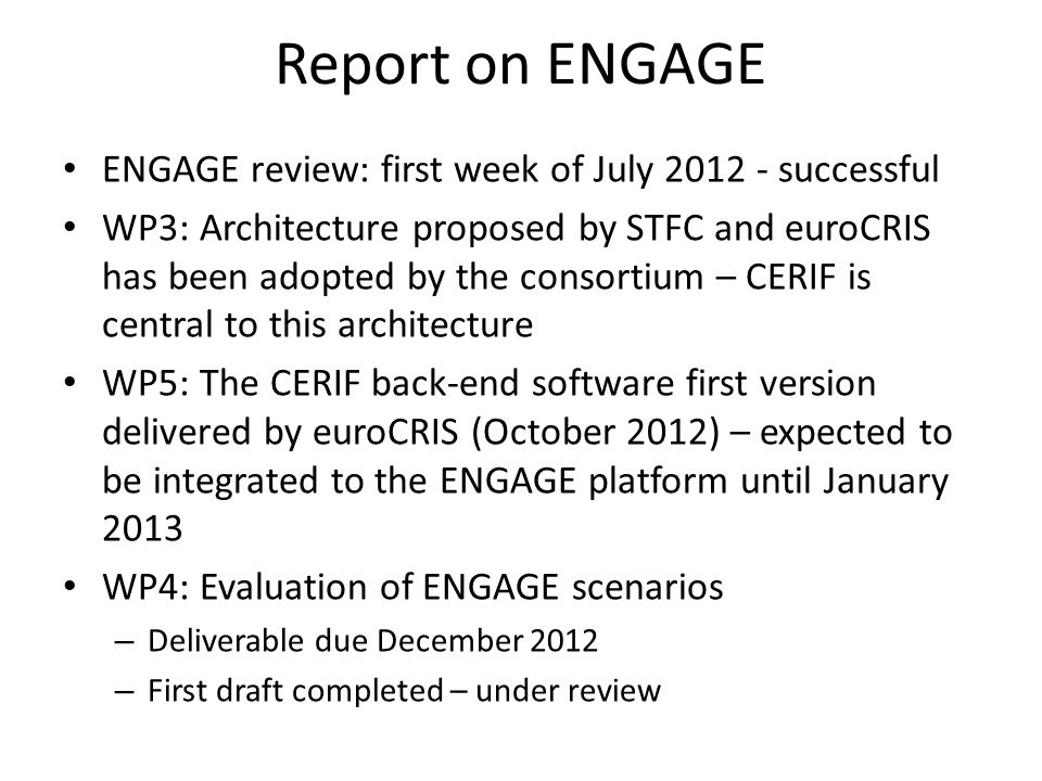 Report on EuroRIs-Net+ Subcontracting work officially assigned by EKT to euroCRIS to ensure compatibility of the EuroRIs-Net+ Research Infrastructures Stakeholders Observatory with CERIF First deliverable on CERIF-based EuroRIs-Net+ data model and vocabularies to be delivered within the next days First version of CERIF-based public Research Infrastructure stakeholders database to be made available online by EuroRIs-Net+ within November 2012.