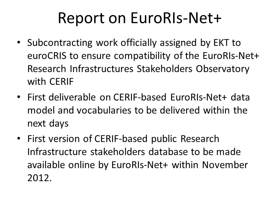 Report on OpenAIREPlus OpenAIREPlus data model deliverable submitted to the EU adopts CERIF to a great extent OpenAIREPlus will also support CERIF XML import/export Official announcement of CERIF adoption by OpenAIREplus included in the latest OpenAIREplus newsletter (July 2012) Common article on OpenAIREplus data model by CNR, EKT and euroCRIS to be presented at MTSR 2012 (28-30 November 2012, Cadiz, Spain)