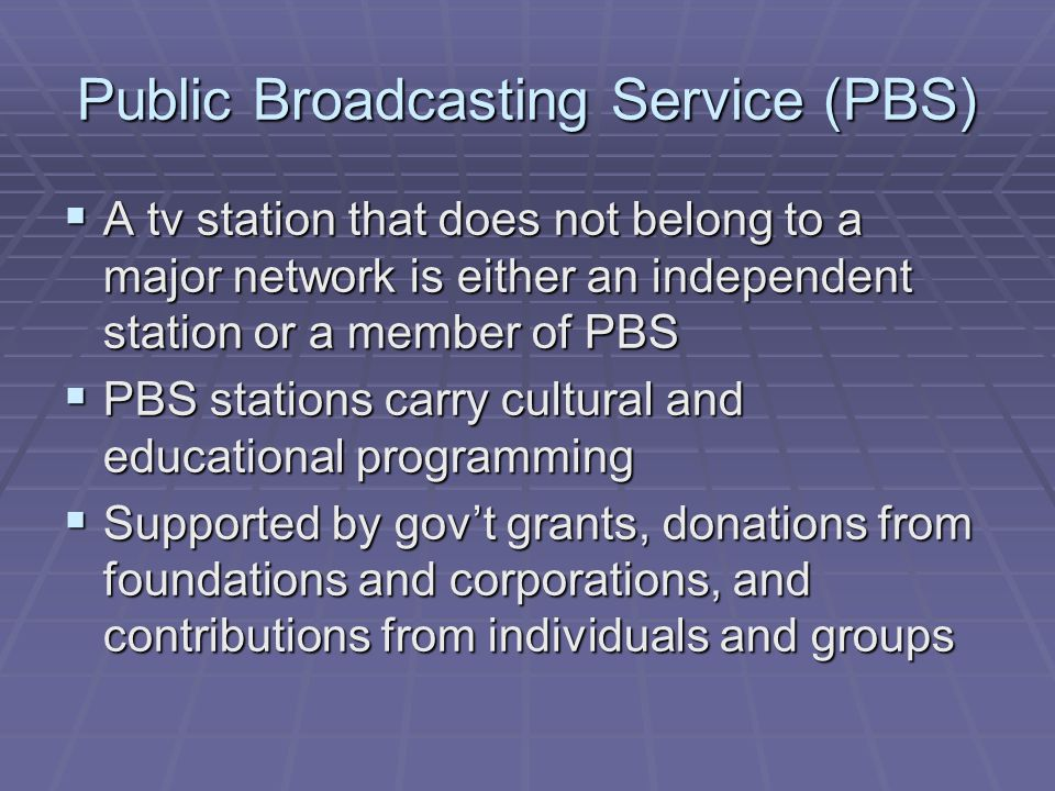 PBS  Not as dependent on advertising $ as commercial tv networks  PBS stations do present messages about underwriters or supporters