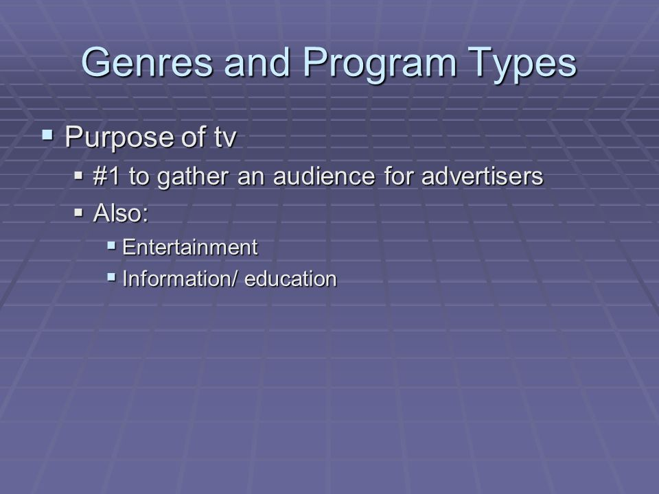 Genres and Program Types  Because tv programs serve to gather an audience for advertisers (yes, you are viewed as a commodity):  There has been little change in programming since the beginning of tv  Networks tend to stick with what has worked in the past – success copying  When a certain type of program is successful on 1 network, others rush to produce a similar one  Accounts for waves of popularity of certain types of shows from season to season