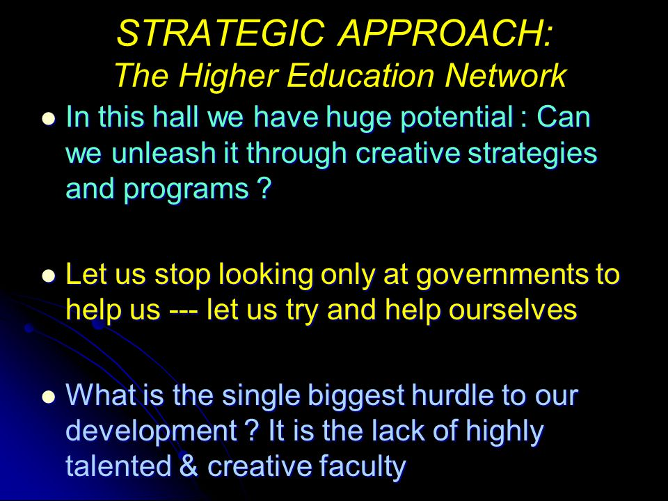 STRATEGIC APPROACH: The Higher Education Network New technologies allow us to share faculty New technologies allow us to share faculty 1) Each of us should identify 10 of its best faculty members and nominate them to give 1 credit hour courses annually ---additional honorarium at suitable levels should be paid by the university ---if 50 of us make such nominations we will have an excellent resource group of 500 top quality professionals