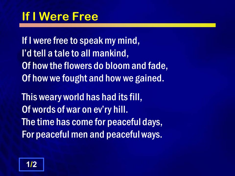 If I Were Free When all mankind has ceased to fight, I'll raise my head in thanks each night.