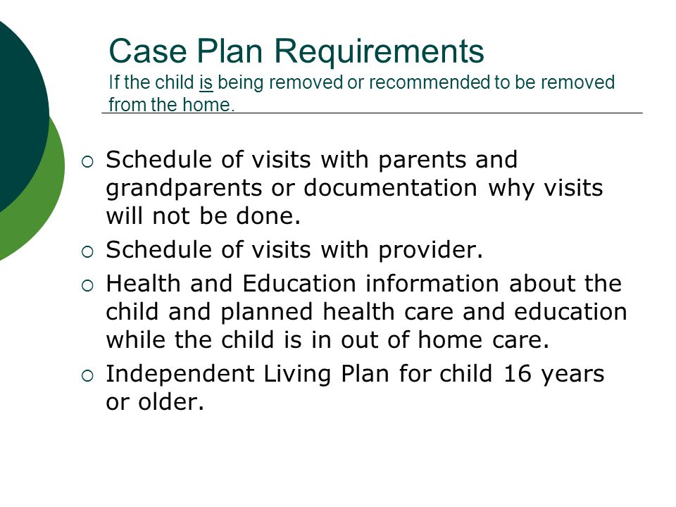 Time Frames for Completion  If child is going to out-of-home care (you are recommending placement), the case plan must be completed within 60 days from date of removal or by disposition.