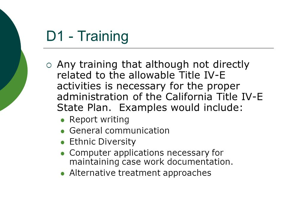 D2 – Enhanced Training  Training directly related to allowable Title IV-E activities as listed in Title 45, Section 1356.60 Code of Federal Regulations for Title IV-E eligible staff (probation officer/case worker) only.