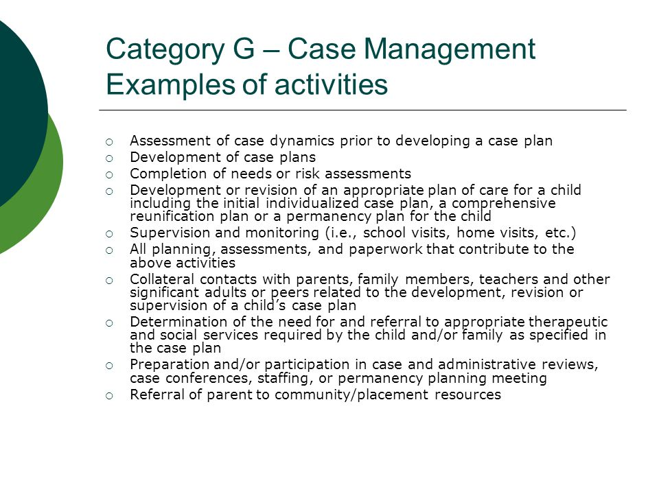 Category H – Foster Care Case Management Activities  Case management activities (as listed in Category G) incurred when the activity is directed to a child who is in an allowable residential placement.