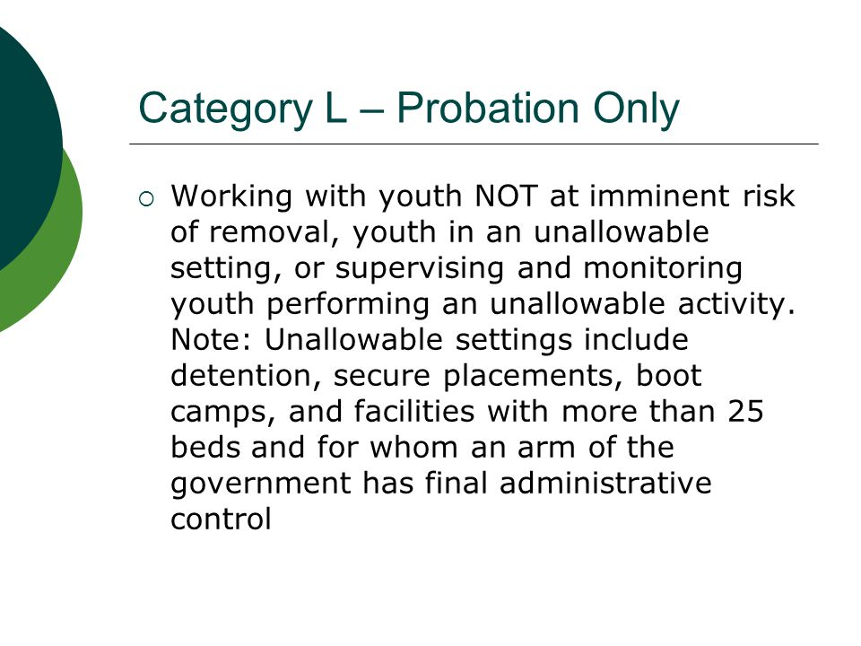 Category L – Probation Only Examples of activities  Routine contacts and communication with youth not at imminent risk of removal or youth in an unallowable setting  Family assessments of youth not at imminent risk of removal or youth in an unallowable setting  Supervision/monitoring youth in detention  Supervision of youth performing community service  Travel associated with above activities  Any activity related to peace officer/law enforcement responsibilities and peace officer training