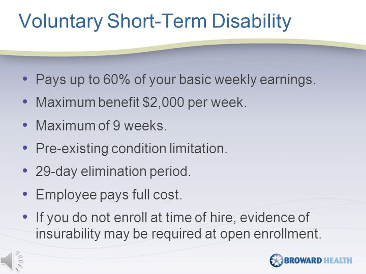 Voluntary Long-Term Disability Pays up to 60% of your basic weekly earnings.